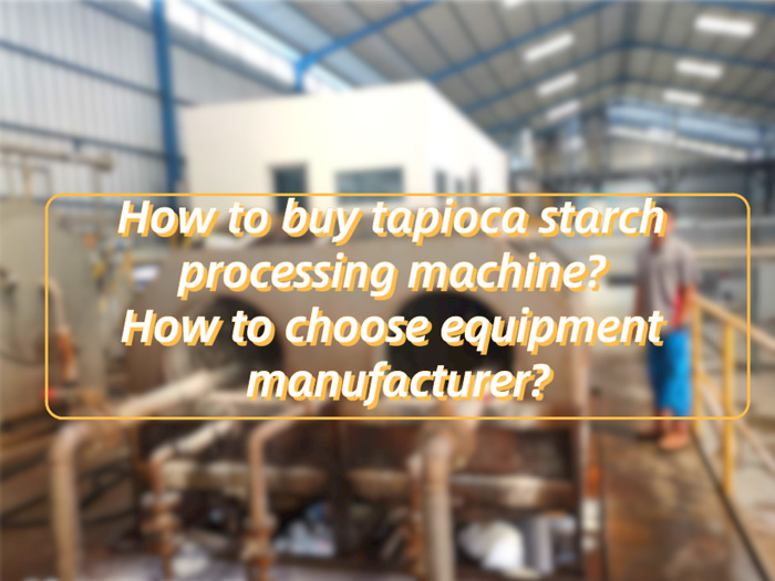 How to buy tapioca starch processing machine? How to choose equipment manufacturer?